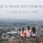 How to Travel With Other People (& Not Kill Each Other)