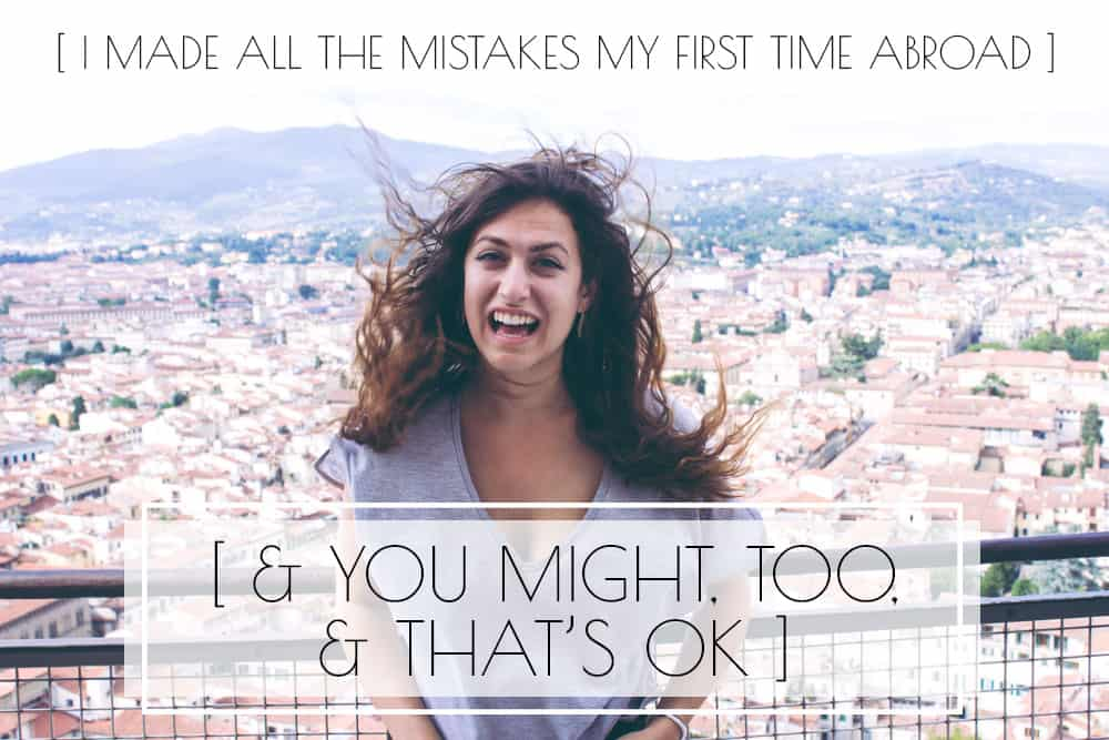 I made lots of mistakes my first time abroad, and you might, too, and that's ok