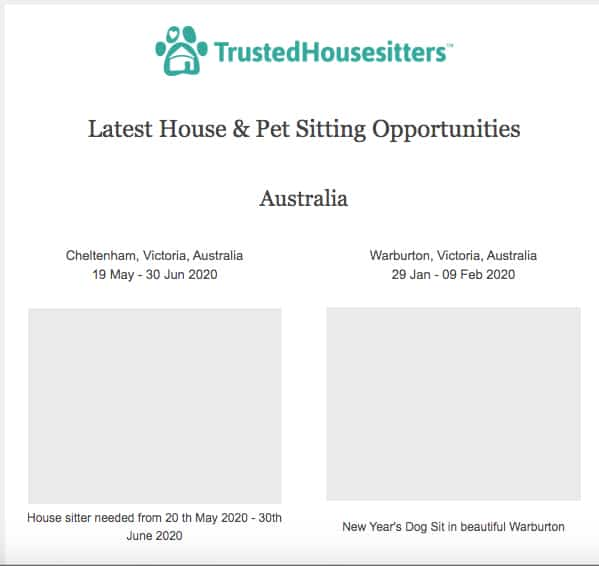 An example of the daily email that Trusted Housesitters sends out with house sitting opportunities! These are for Australia, but you can also house sit in the UK, the USA, Asia, Africa, South America - anywhere, really!