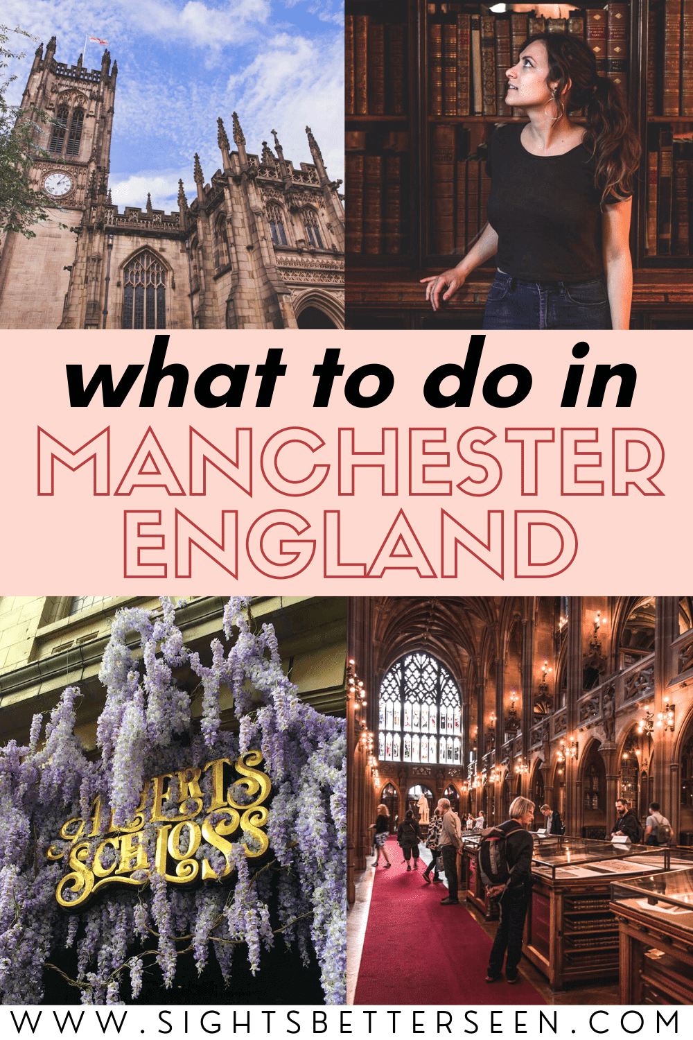 "Text in the middle says ""What to do in Manchester, England"". Upper left photo is of Manchester Cathedral; upper right is of Kelsey wearing a black shirt, blue jeans, with her arm leaning on the bookshelf behind her looking to the side with her brown hair in a ponytail and gold hoop earrings; lower left is of the ""Albert's Schloss"" sign in fancy gold lettering with light purple flowers hanging around it; lower right is of the John Rylands Library interior, with people walking around under the lit up hallways."